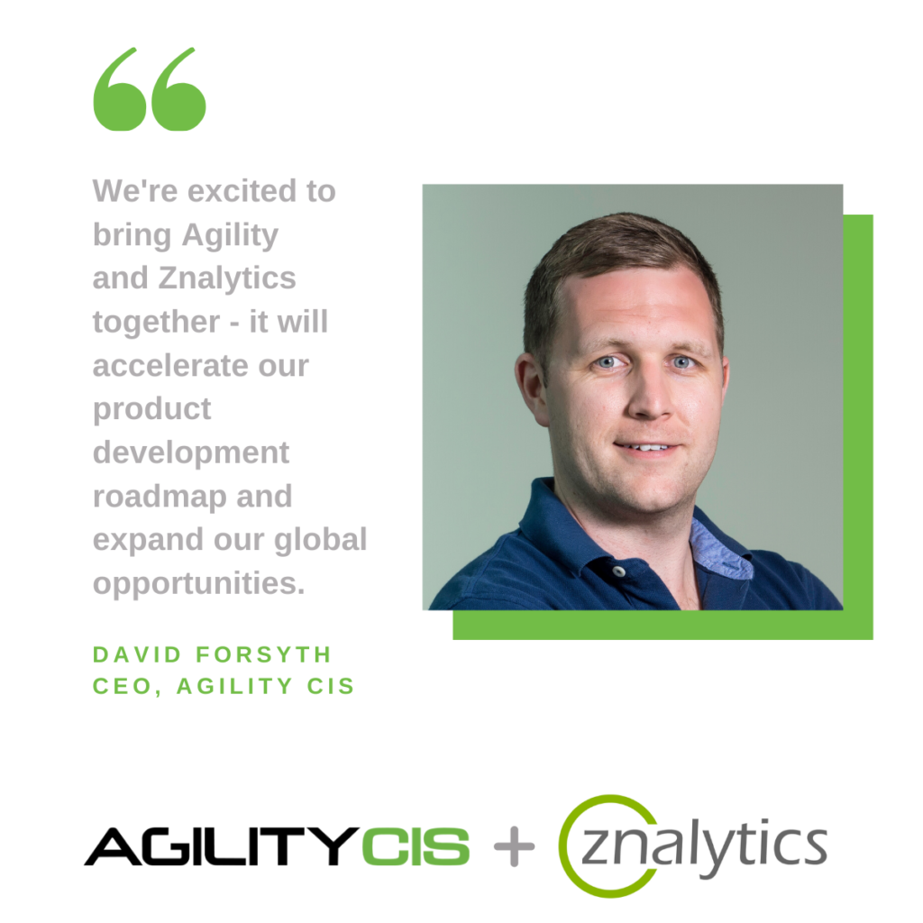 We're excited to bring Agility and Znalytics together - it will accelerate our product development roadmap and expand our global opportunities. David Forsyth, CEO Agility CIS